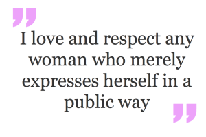 I love and respect any woman who merely expresses herself in a public way