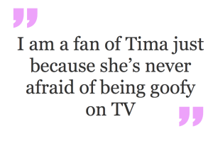 I am a fan of Tima just because she's never afraid of being goofy on TV