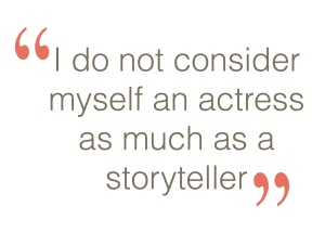 I do not consider myself an actress as much as a storyteller