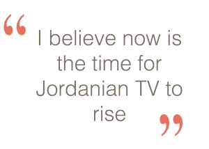 I believe now is the time for jordanian TV to rise